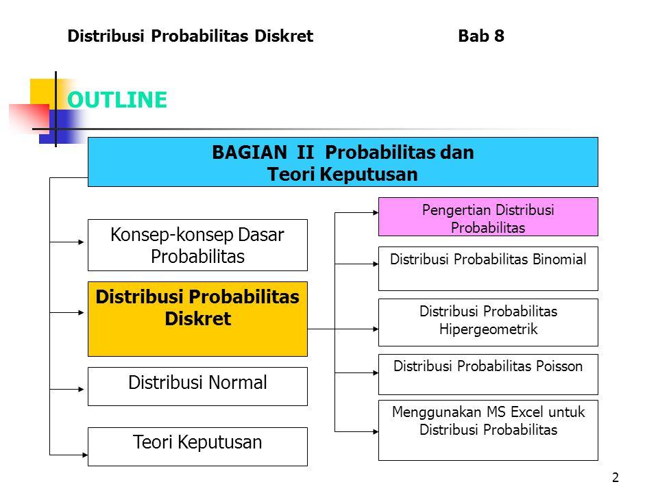 2 OUTLINE Distribusi Probabilitas Diskret Bab 8 BAGIAN II Probabilitas dan Teori Keputusan Menggunakan MS Excel untuk Distribusi Probabilitas Konsep-konsep Dasar Probabilitas Distribusi Probabilitas Diskret Distribusi Normal Teori Keputusan Pengertian Distribusi Probabilitas Distribusi Probabilitas Binomial Distribusi Probabilitas Hipergeometrik Distribusi Probabilitas Poisson