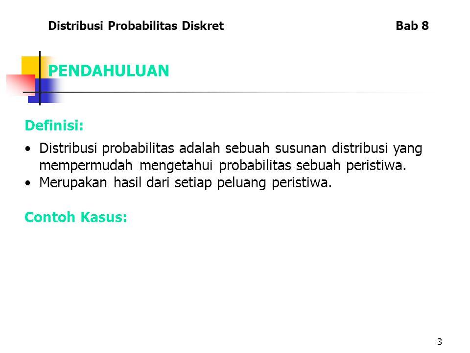 3 Distribusi Probabilitas Diskret Bab 8 Definisi: Distribusi probabilitas adalah sebuah susunan distribusi yang mempermudah mengetahui probabilitas sebuah peristiwa.