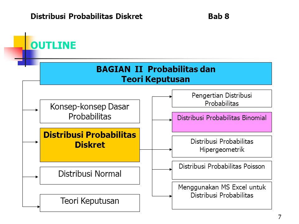 7 OUTLINE Distribusi Probabilitas Diskret Bab 8 BAGIAN II Probabilitas dan Teori Keputusan Menggunakan MS Excel untuk Distribusi Probabilitas Konsep-k