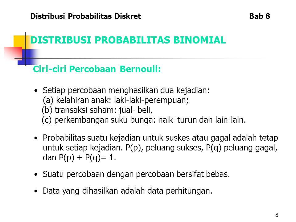 8 DISTRIBUSI PROBABILITAS BINOMIAL Ciri-ciri Percobaan Bernouli: Setiap percobaan menghasilkan dua kejadian: (a) kelahiran anak: laki-laki-perempuan; (b) transaksi saham: jual- beli, (c) perkembangan suku bunga: naik–turun dan lain-lain.