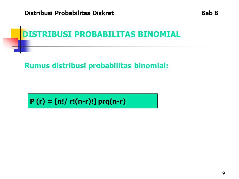 9 DISTRIBUSI PROBABILITAS BINOMIAL Rumus distribusi probabilitas binomial: Distribusi Probabilitas Diskret Bab 8 P (r) = [n!/ r!(n-r)!] prq(n-r)