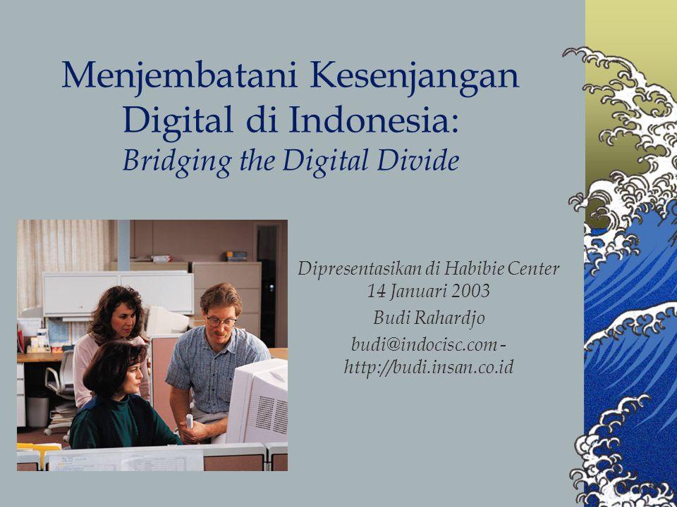 Menjembatani Kesenjangan Digital di Indonesia: Bridging the Digital Divide Dipresentasikan di Habibie Center 14 Januari 2003 Budi Rahardjo budi@indocisc.com - http://budi.insan.co.id