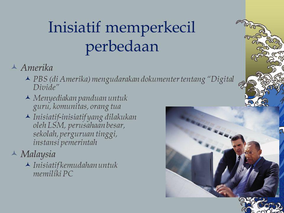 Inisiatif memperkecil perbedaan Amerika PBS (di Amerika) mengudarakan dokumenter tentang Digital Divide Menyediakan panduan untuk guru, komunitas, orang tua Inisiatif-inisiatif yang dilakukan oleh LSM, perusahaan besar, sekolah, perguruan tinggi, instansi pemerintah Malaysia Inisiatif kemudahan untuk memiliki PC