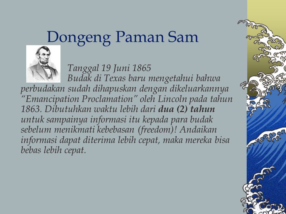 Dongeng Paman Sam Tanggal 19 Juni 1865 Budak di Texas baru mengetahui bahwa perbudakan sudah dihapuskan dengan dikeluarkannya Emancipation Proclamation oleh Lincoln pada tahun 1863.