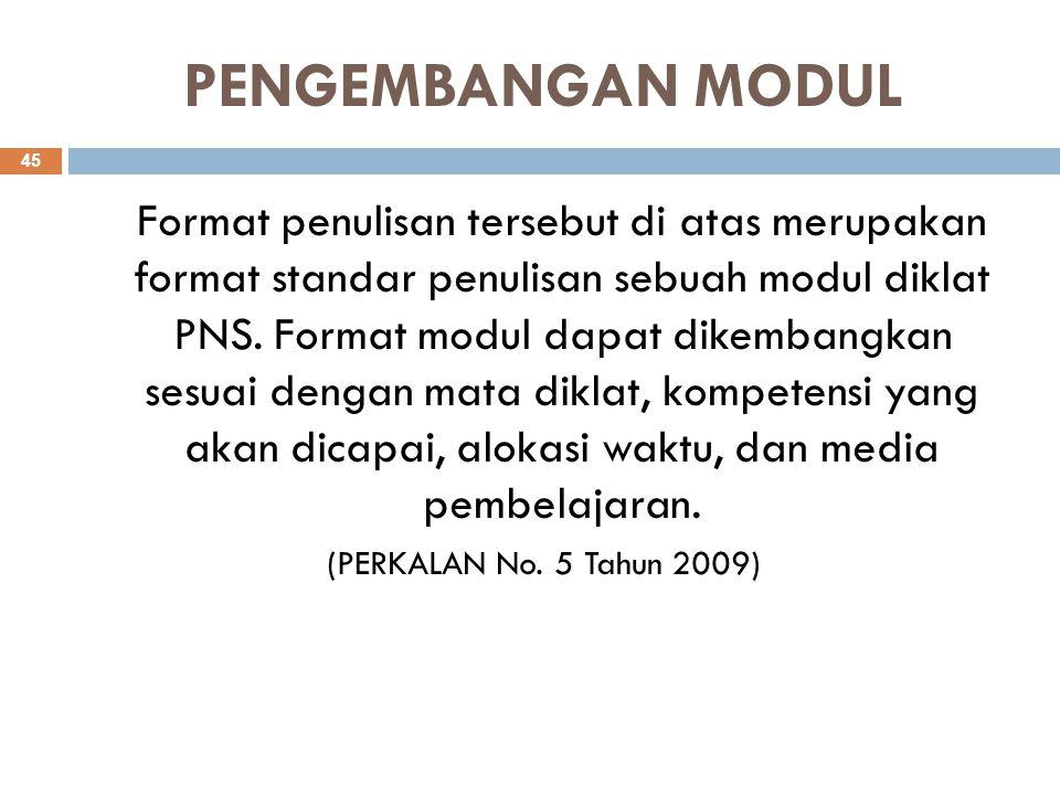 PENGEMBANGAN MODUL Format penulisan tersebut di atas merupakan format standar penulisan sebuah modul diklat PNS. Format modul dapat dikembangkan sesua