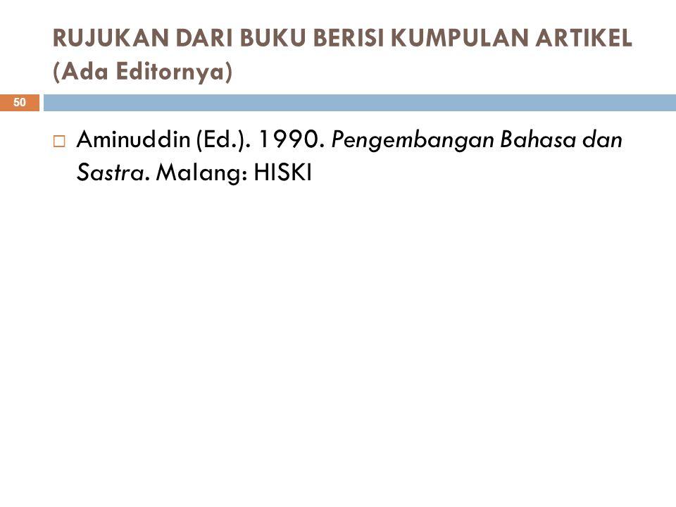 RUJUKAN DARI BUKU BERISI KUMPULAN ARTIKEL (Ada Editornya)  Aminuddin (Ed.). 1990. Pengembangan Bahasa dan Sastra. Malang: HISKI 50
