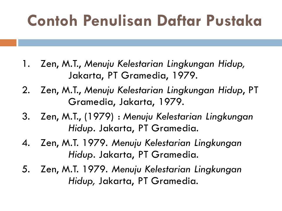Contoh Penulisan Daftar Pustaka 1.Zen, M.T., Menuju Kelestarian Lingkungan Hidup, Jakarta, PT Gramedia, 1979. 2.Zen, M.T., Menuju Kelestarian Lingkung