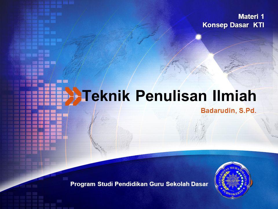 LOGO Teknik Penulisan Ilmiah Program Studi Pendidikan Guru Sekolah Dasar Badarudin, S.Pd. Materi 1 Konsep Dasar KTI