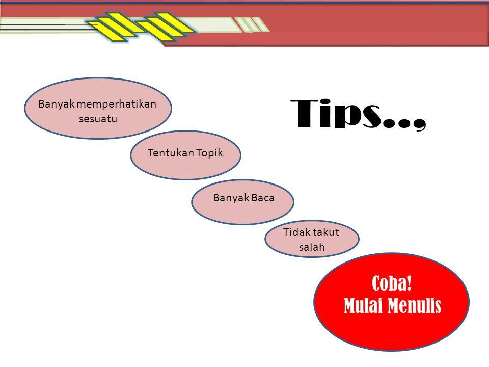 Tips.., Tentukan Topik Coba! Mulai Menulis Banyak memperhatikan sesuatu Banyak Baca Tidak takut salah