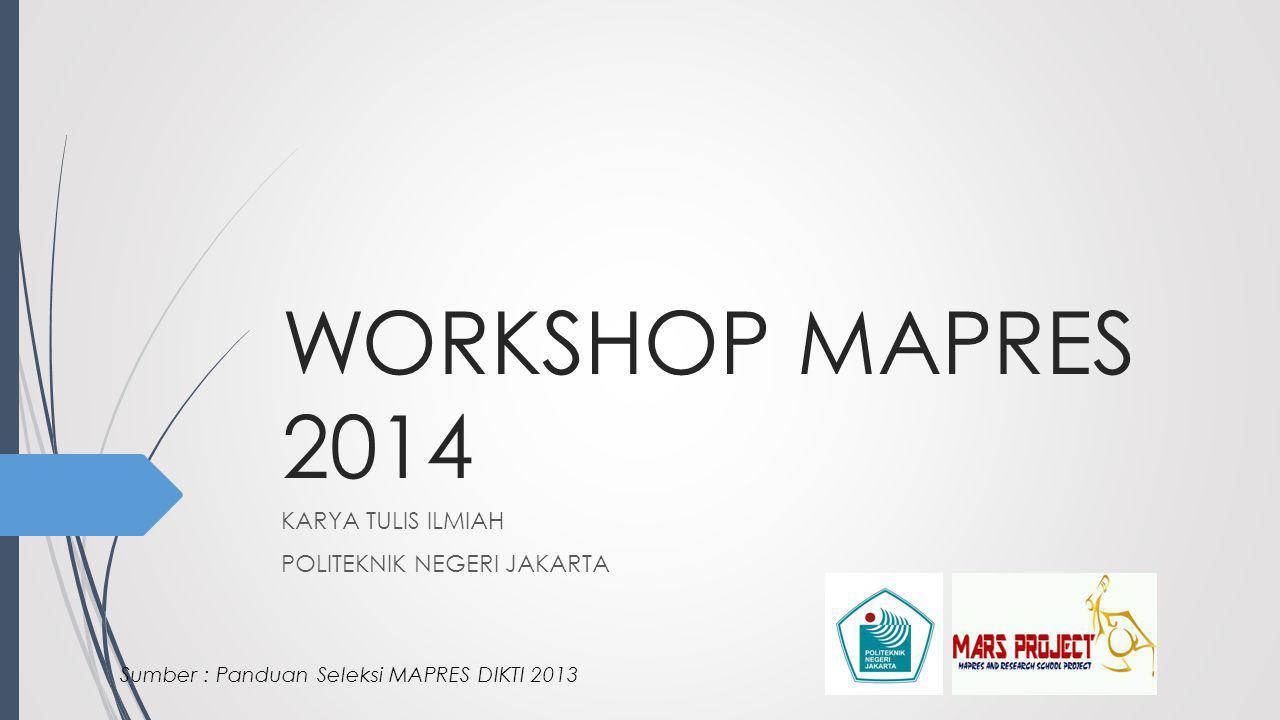 WORKSHOP MAPRES 2014 KARYA TULIS ILMIAH POLITEKNIK NEGERI JAKARTA Sumber : Panduan Seleksi MAPRES DIKTI 2013