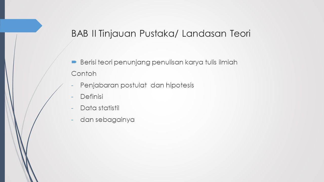 BAB II Tinjauan Pustaka/ Landasan Teori  Berisi teori penunjang penulisan karya tulis ilmiah Contoh -Penjabaran postulat dan hipotesis -Definisi -Dat
