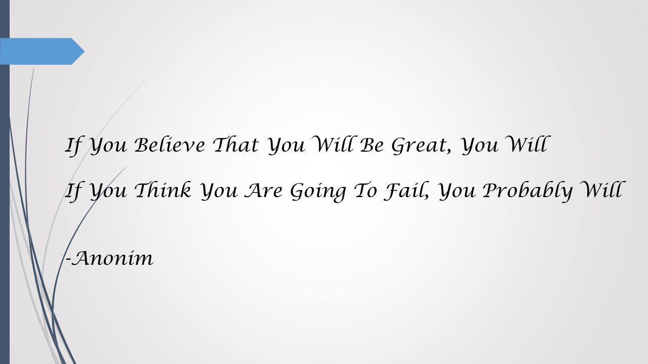If You Believe That You Will Be Great, You Will If You Think You Are Going To Fail, You Probably Will -Anonim