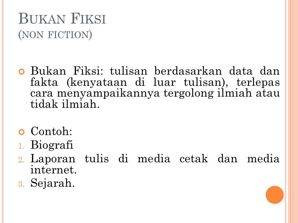 B UKAN F IKSI ( NON FICTION ) Bukan Fiksi: tulisan berdasarkan data dan fakta (kenyataan di luar tulisan), terlepas cara menyampaikannya tergolong ilm