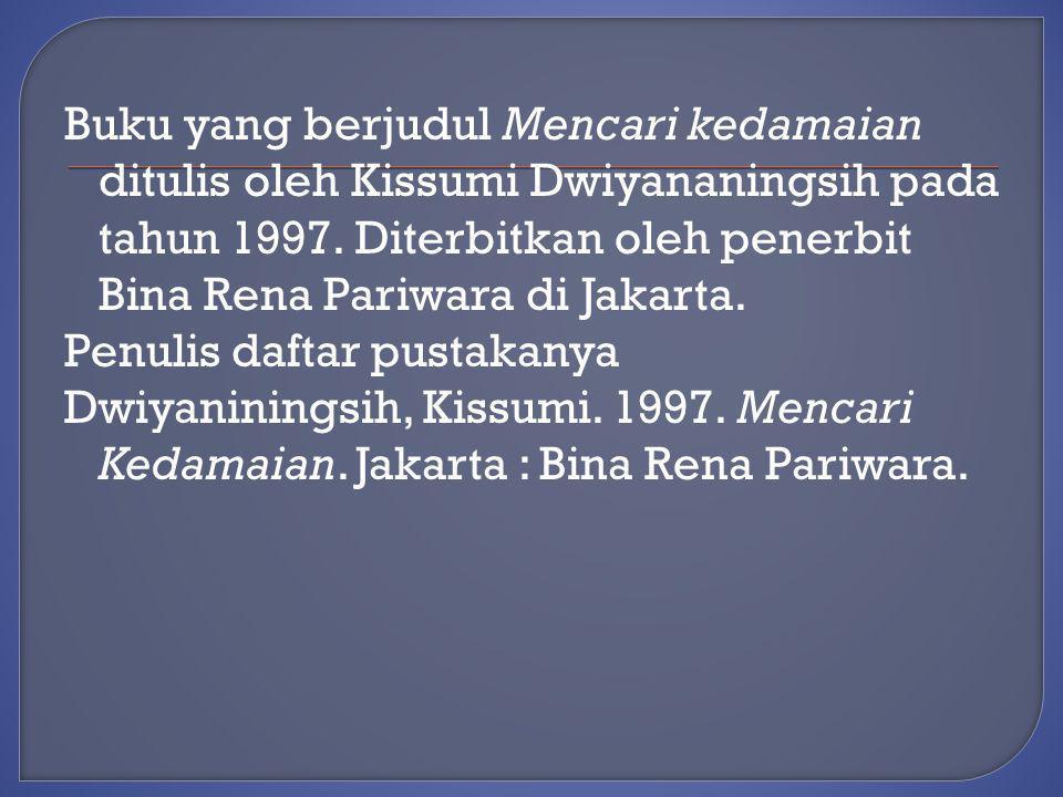 Buku yang berjudul Mencari kedamaian ditulis oleh Kissumi Dwiyananingsih pada tahun 1997. Diterbitkan oleh penerbit Bina Rena Pariwara di Jakarta. Pen