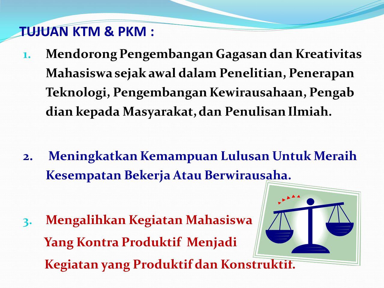 TUJUAN KTM & PKM : 1. Mendorong Pengembangan Gagasan dan Kreativitas Mahasiswa sejak awal dalam Penelitian, Penerapan Teknologi, Pengembangan Kewiraus