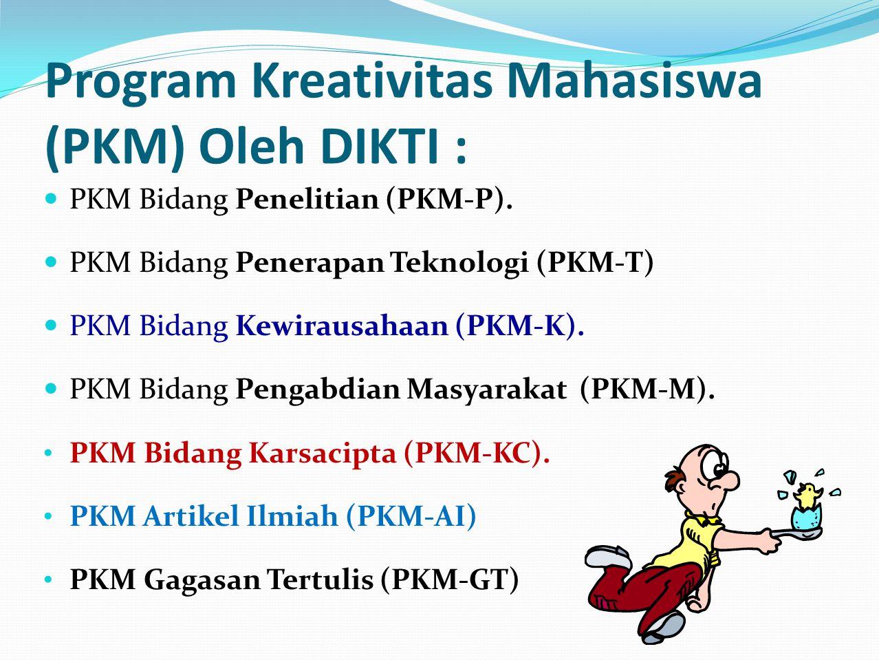 Program Kreativitas Mahasiswa (PKM) Oleh DIKTI : PKM Bidang Penelitian (PKM-P). PKM Bidang Penerapan Teknologi (PKM-T) PKM Bidang Kewirausahaan (PKM-K