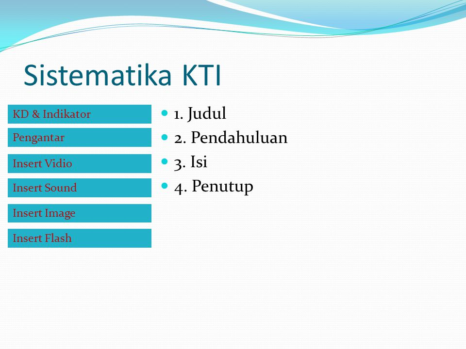 Sistematika KTI 1. Judul 2. Pendahuluan 3. Isi 4. Penutup KD & Indikator Pengantar Insert Vidio Insert Sound Insert Image Insert Flash