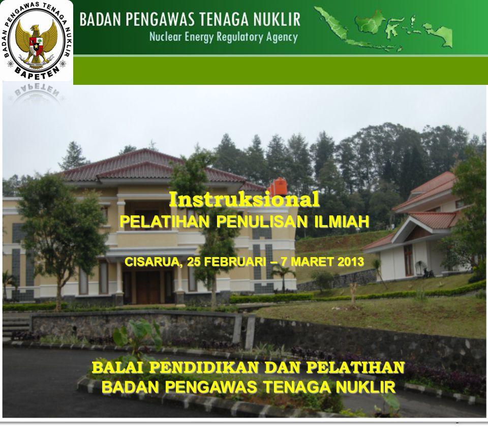 1 Instruksional PELATIHAN PENULISAN ILMIAH CISARUA, 25 FEBRUARI – 7 MARET 2013 BALAI PENDIDIKAN DAN PELATIHAN BADAN PENGAWAS TENAGA NUKLIR