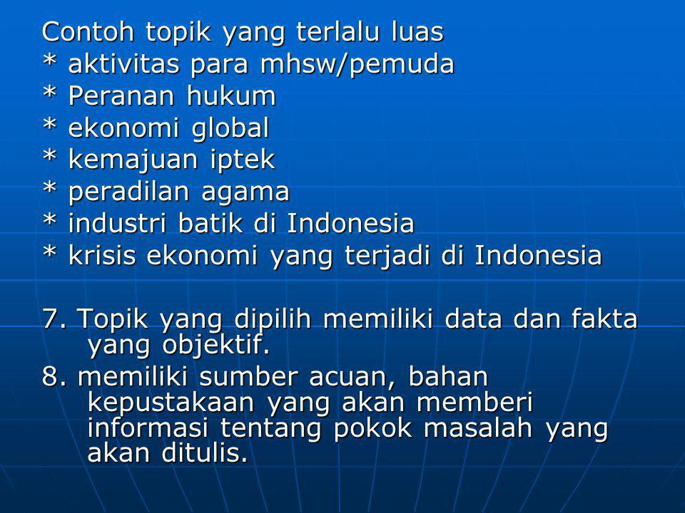 Contoh topik yang terlalu luas * aktivitas para mhsw/pemuda * Peranan hukum * ekonomi global * kemajuan iptek * peradilan agama * industri batik di Indonesia * krisis ekonomi yang terjadi di Indonesia 7.