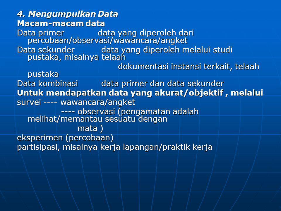 4. Mengumpulkan Data Macam-macam data Data primer data yang diperoleh dari percobaan/observasi/wawancara/angket Data sekunder data yang diperoleh mela