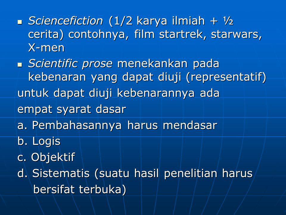 Sciencefiction (1/2 karya ilmiah + ½ cerita) contohnya, film startrek, starwars, X-men Sciencefiction (1/2 karya ilmiah + ½ cerita) contohnya, film startrek, starwars, X-men Scientific prose menekankan pada kebenaran yang dapat diuji (representatif) Scientific prose menekankan pada kebenaran yang dapat diuji (representatif) untuk dapat diuji kebenarannya ada empat syarat dasar a.