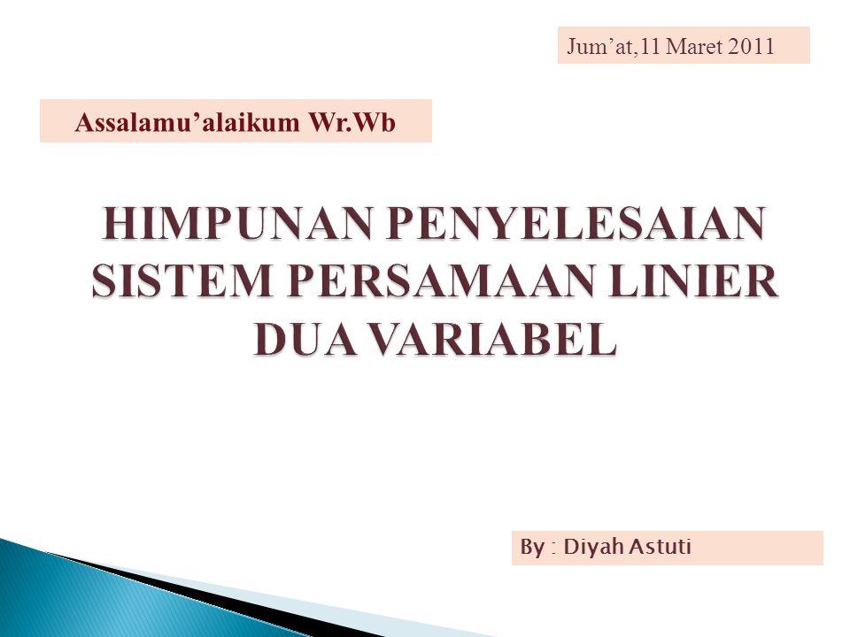 HIMPUNAN PENYELESAIAN SISTEM PERSAMAAN LINIER DUA VARIABEL Jum'at,11 Maret 2011 By : Diyah Astuti Assalamu'alaikum Wr.Wb