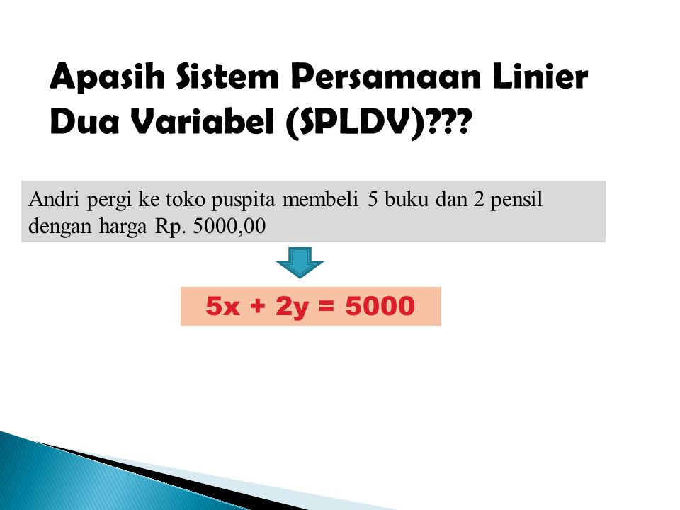 Apasih Sistem Persamaan Linier Dua Variabel (SPLDV)??? Andri pergi ke toko puspita membeli 5 buku dan 2 pensil dengan harga Rp. 5000,00 5x + 2y = 5000