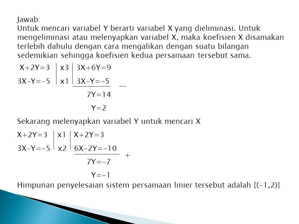 Jawab: Untuk mencari variabel Y berarti variabel X yang dieliminasi. Untuk mengeliminasi atau melenyapkan variabel X, maka koefisien X disamakan terle