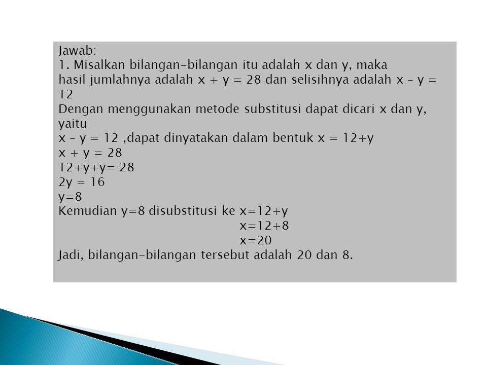 Jawab: 1. Misalkan bilangan-bilangan itu adalah x dan y, maka hasil jumlahnya adalah x + y = 28 dan selisihnya adalah x – y = 12 Dengan menggunakan me