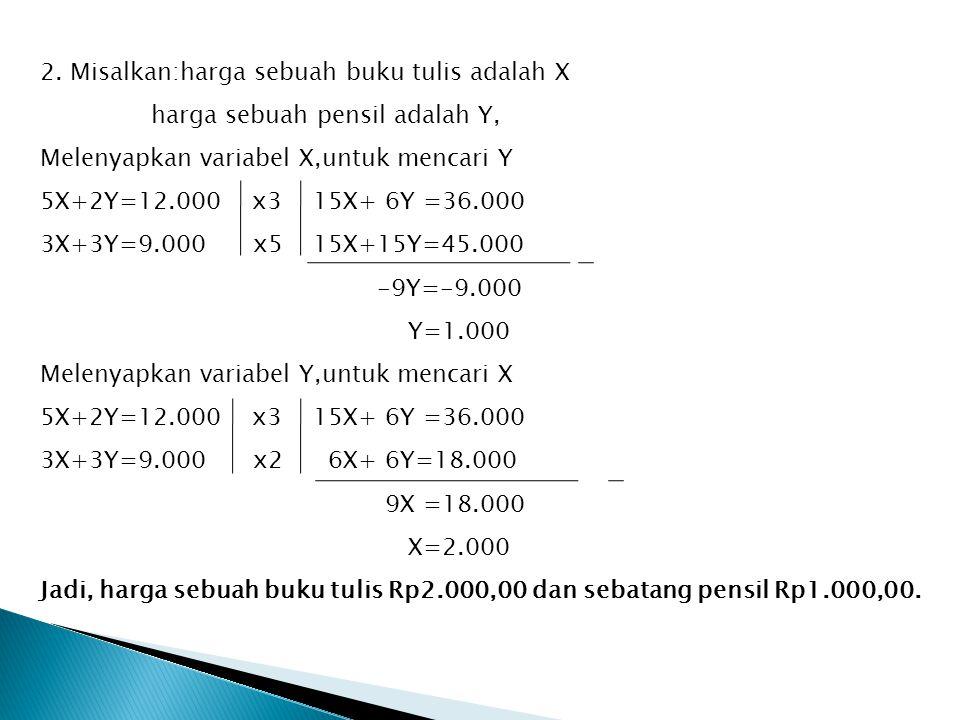 2. Misalkan:harga sebuah buku tulis adalah X harga sebuah pensil adalah Y, Melenyapkan variabel X,untuk mencari Y 5X+2Y=12.000 x3 15X+ 6Y =36.000 3X+3
