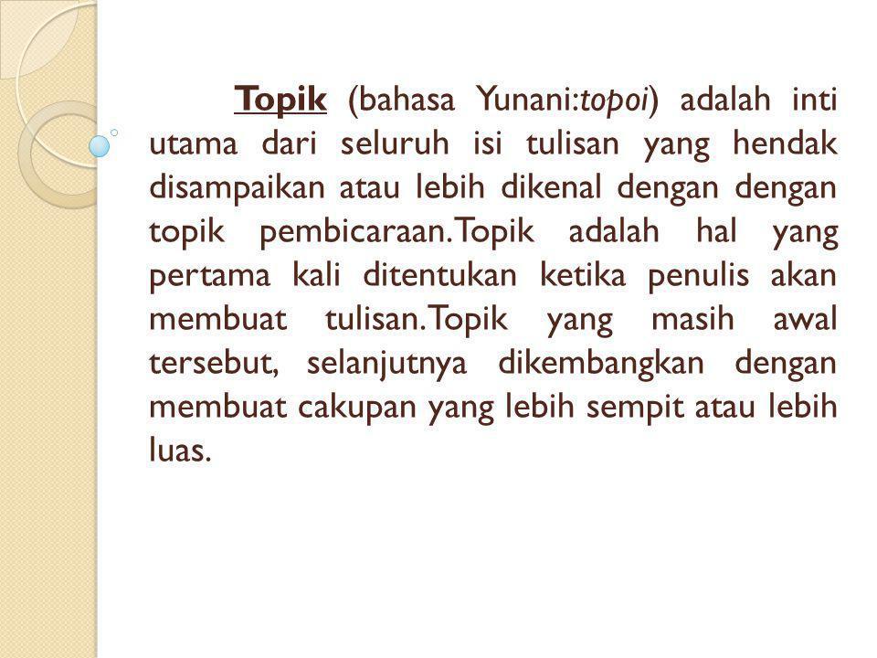 Topik (bahasa Yunani:topoi) adalah inti utama dari seluruh isi tulisan yang hendak disampaikan atau lebih dikenal dengan dengan topik pembicaraan.Topi
