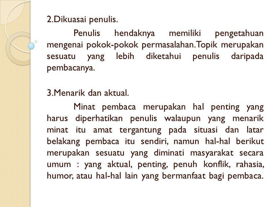 2.Dikuasai penulis. Penulis hendaknya memiliki pengetahuan mengenai pokok-pokok permasalahan.Topik merupakan sesuatu yang lebih diketahui penulis dari
