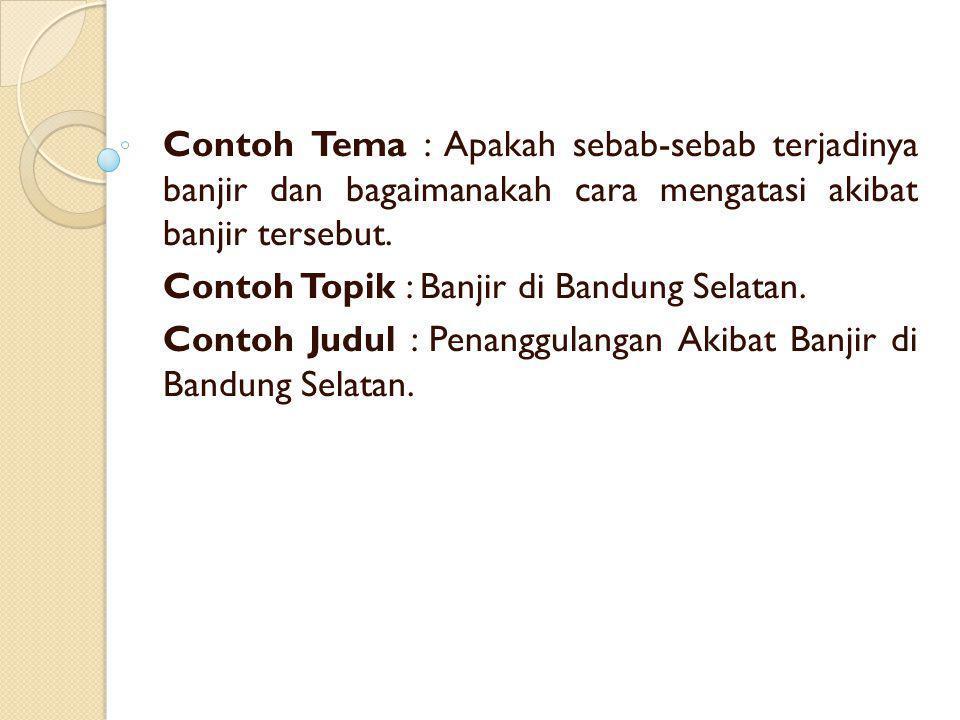 Contoh Tema : Apakah sebab-sebab terjadinya banjir dan bagaimanakah cara mengatasi akibat banjir tersebut. Contoh Topik : Banjir di Bandung Selatan. C