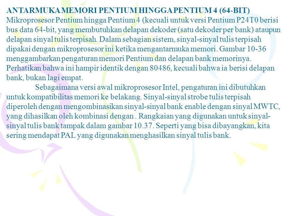ANTARMUKA MEMORI PENTIUM HINGGA PENTIUM 4 (64-BIT) Mikroprosesor Pentium hingga Pentium 4 (kecuali untuk versi Pentium P24T0 berisi bus data 64-bit, y