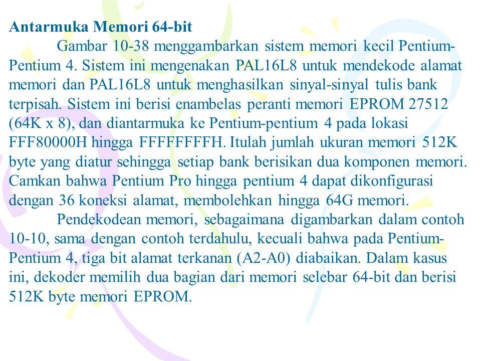 Antarmuka Memori 64-bit Gambar 10-38 menggambarkan sistem memori kecil Pentium- Pentium 4. Sistem ini mengenakan PAL16L8 untuk mendekode alamat memori