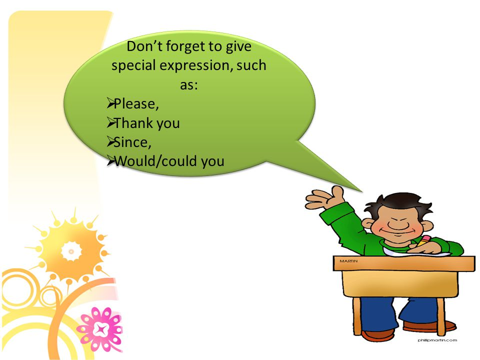 Don't forget to give special expression, such as:  Please,  Thank you  Since,  Would/could you Don't forget to give special expression, such as: 