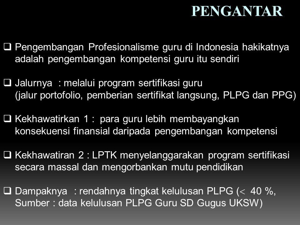PENGANTAR  Pengembangan Profesionalisme guru di Indonesia hakikatnya adalah pengembangan kompetensi guru itu sendiri  Jalurnya : melalui program sertifikasi guru (jalur portofolio, pemberian sertifikat langsung, PLPG dan PPG)  Kekhawatirkan 1 : para guru lebih membayangkan konsekuensi finansial daripada pengembangan kompetensi  Kekhawatiran 2 : LPTK menyelanggarakan program sertifikasi secara massal dan mengorbankan mutu pendidikan  Dampaknya : rendahnya tingkat kelulusan PLPG (  40 %, Sumber : data kelulusan PLPG Guru SD Gugus UKSW)