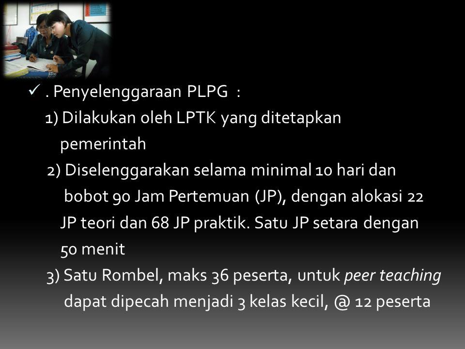 Penyelenggaraan PLPG : 1) Dilakukan oleh LPTK yang ditetapkan pemerintah 2) Diselenggarakan selama minimal 10 hari dan bobot 90 Jam Pertemuan (JP), dengan alokasi 22 JP teori dan 68 JP praktik.