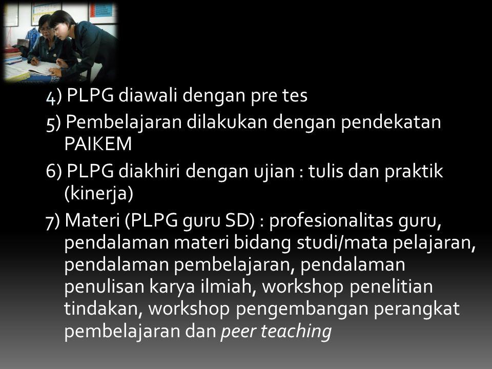 4) PLPG diawali dengan pre tes 5) Pembelajaran dilakukan dengan pendekatan PAIKEM 6) PLPG diakhiri dengan ujian : tulis dan praktik (kinerja) 7) Materi (PLPG guru SD) : profesionalitas guru, pendalaman materi bidang studi/mata pelajaran, pendalaman pembelajaran, pendalaman penulisan karya ilmiah, workshop penelitian tindakan, workshop pengembangan perangkat pembelajaran dan peer teaching