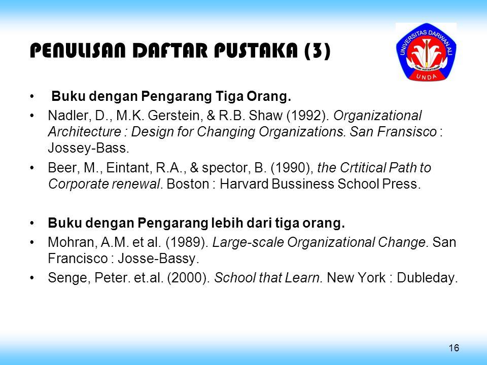 PENULISAN DAFTAR PUSTAKA (3) Buku dengan Pengarang Tiga Orang. Nadler, D., M.K. Gerstein, & R.B. Shaw (1992). Organizational Architecture : Design for