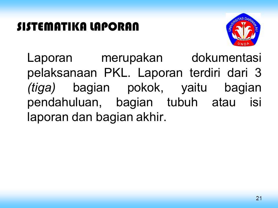 SISTEMATIKA LAPORAN Laporan merupakan dokumentasi pelaksanaan PKL. Laporan terdiri dari 3 (tiga) bagian pokok, yaitu bagian pendahuluan, bagian tubuh