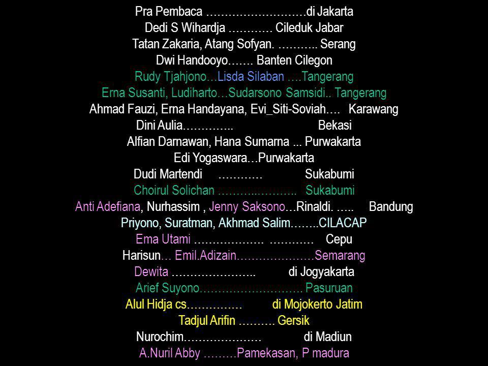 Pra Pembaca ………………………di Jakarta Dedi S Wihardja ………… Cileduk Jabar Tatan Zakaria, Atang Sofyan. ……….. Serang Dwi Handooyo……. Banten Cilegon Rudy Tjahj