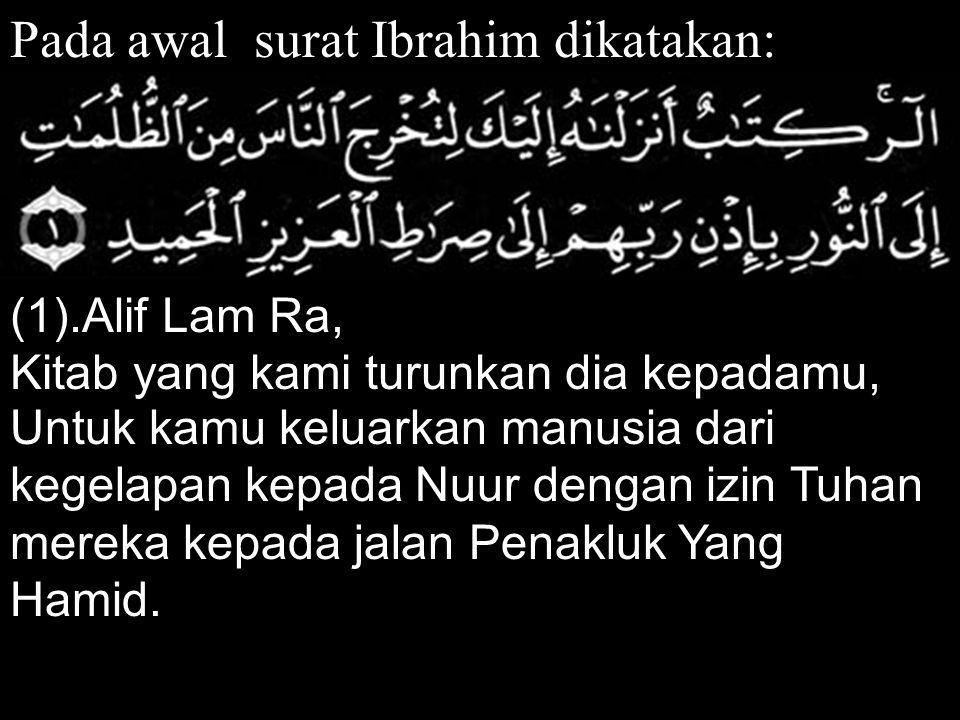 Pada awal surat Ibrahim dikatakan: (1).Alif Lam Ra, Kitab yang kami turunkan dia kepadamu, Untuk kamu keluarkan manusia dari kegelapan kepada Nuur den