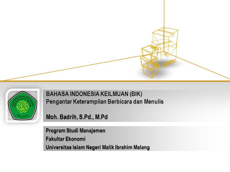 Moh. Badrih, S.Pd., M.Pd BAHASA INDONESIA KEILMUAN (BIK) Pengantar Keterampilan Berbicara dan Menulis Moh. Badrih, S.Pd., M.Pd Program Studi Manajemen