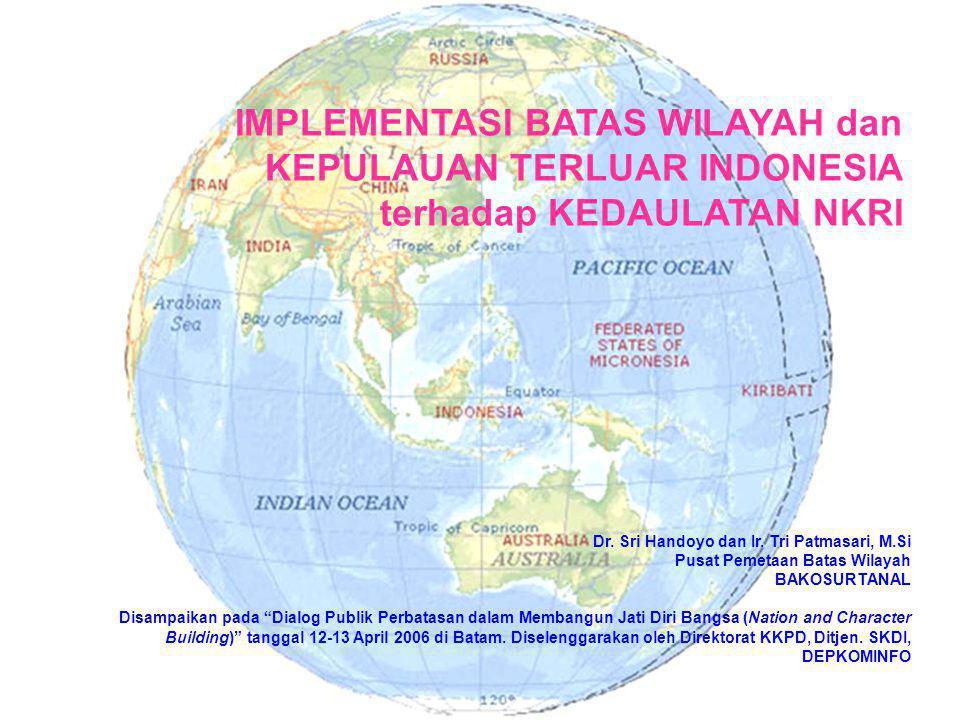 IMPLEMENTASI BATAS WILAYAH dan KEPULAUAN TERLUAR INDONESIA terhadap KEDAULATAN NKRI Dr. Sri Handoyo dan Ir. Tri Patmasari, M.Si Pusat Pemetaan Batas W