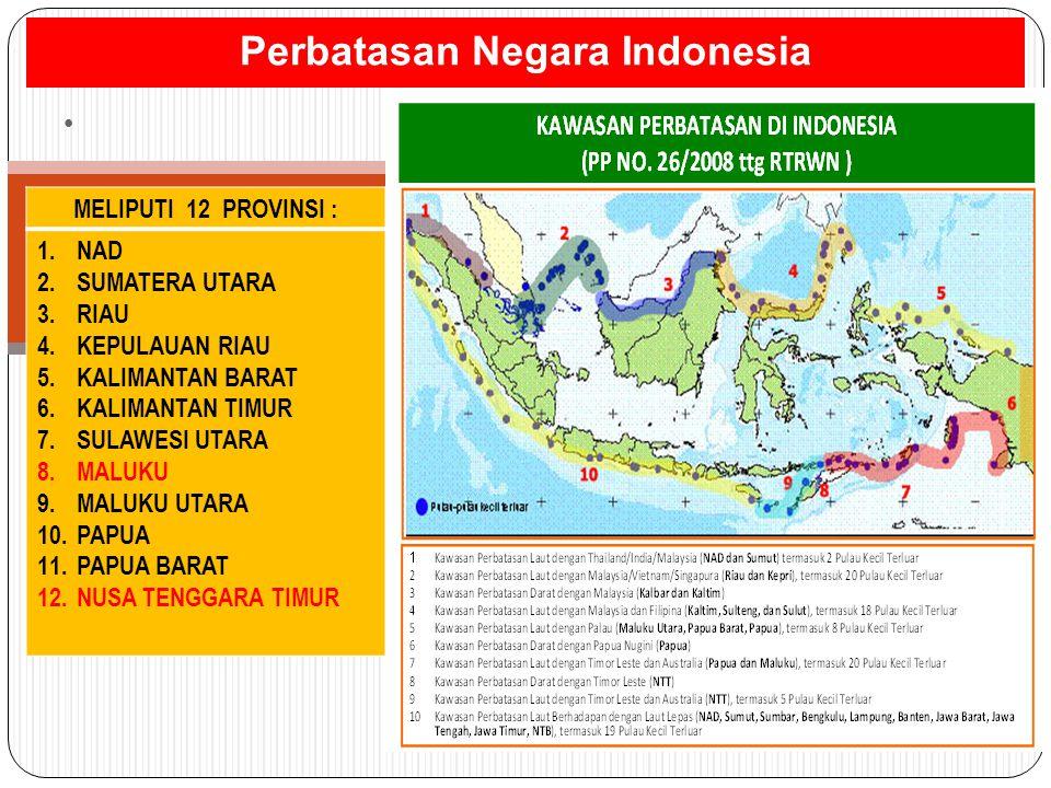 Perbatasan Negara Indonesia MELIPUTI 12 PROVINSI : 1.NAD 2.SUMATERA UTARA 3.RIAU 4.KEPULAUAN RIAU 5.KALIMANTAN BARAT 6.KALIMANTAN TIMUR 7.SULAWESI UTA