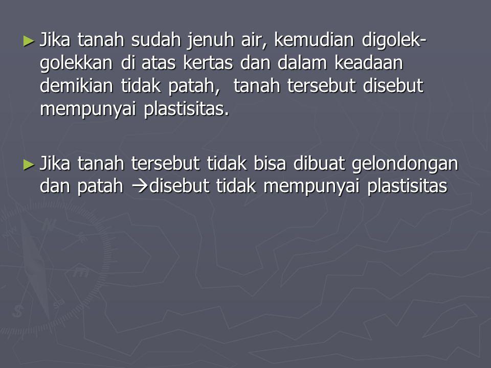 ► Jika tanah sudah jenuh air, kemudian digolek- golekkan di atas kertas dan dalam keadaan demikian tidak patah, tanah tersebut disebut mempunyai plast