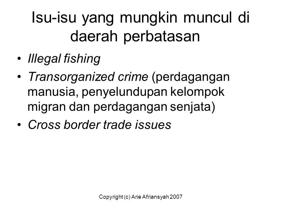 Copyright (c) Arie Afriansyah 2007 Isu-isu yang mungkin muncul di daerah perbatasan Illegal fishing Transorganized crime (perdagangan manusia, penyelu