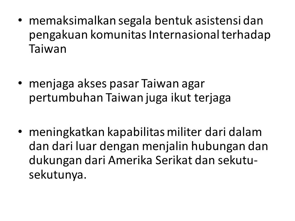 memaksimalkan segala bentuk asistensi dan pengakuan komunitas Internasional terhadap Taiwan menjaga akses pasar Taiwan agar pertumbuhan Taiwan juga ikut terjaga meningkatkan kapabilitas militer dari dalam dan dari luar dengan menjalin hubungan dan dukungan dari Amerika Serikat dan sekutu- sekutunya.