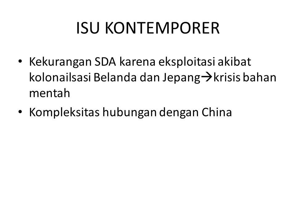 ISU KONTEMPORER Kekurangan SDA karena eksploitasi akibat kolonailsasi Belanda dan Jepang  krisis bahan mentah Kompleksitas hubungan dengan China